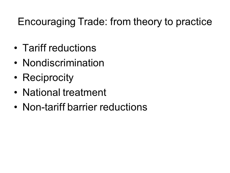 Encouraging Trade: from theory to practice Tariff reductions Nondiscrimination Reciprocity National treatment Non-tariff barrier reductions