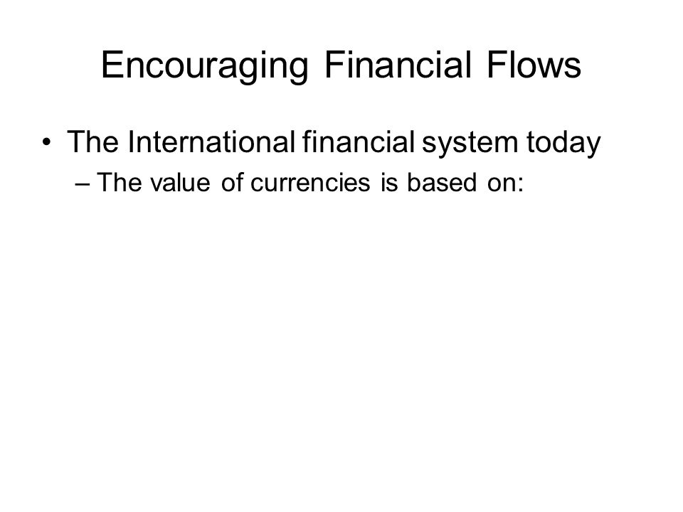 Encouraging Financial Flows The International financial system today –The value of currencies is based on: