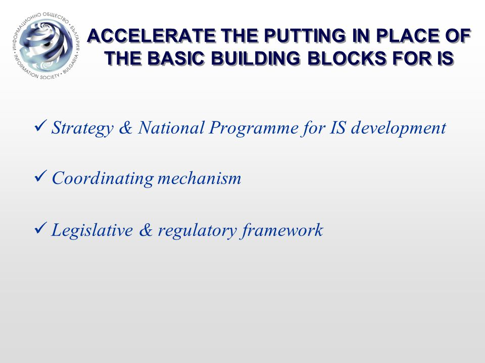 ACCELERATE THE PUTTING IN PLACE OF THE BASIC BUILDING BLOCKS FOR IS Strategy & National Programme for IS development Coordinating mechanism Legislative & regulatory framework