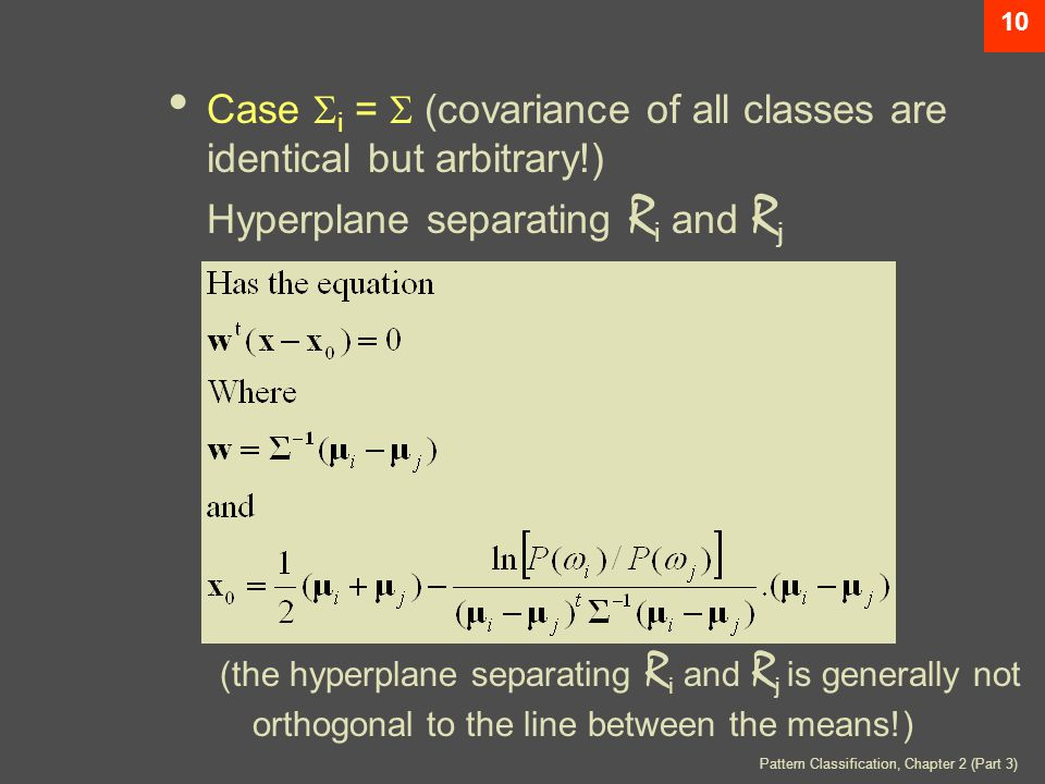 10 Case  i =  (covariance of all classes are identical but arbitrary!) Hyperplane separating R i and R j (the hyperplane separating R i and R j is generally not orthogonal to the line between the means!)
