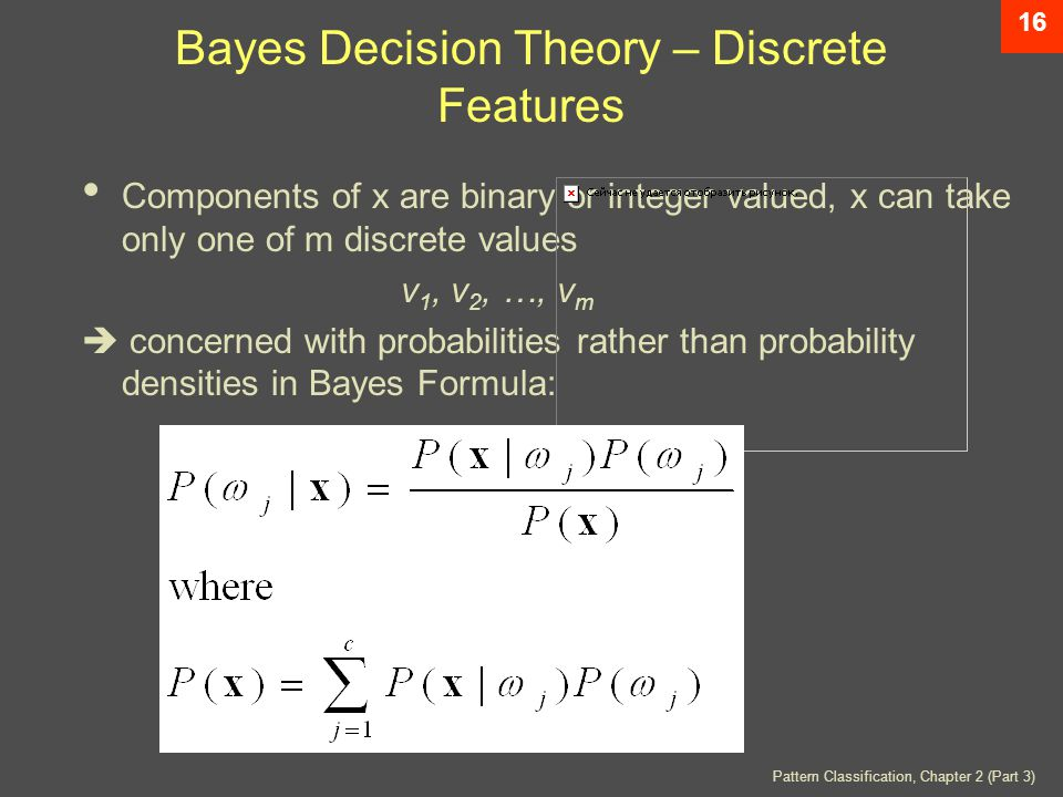 Pattern Classification, Chapter 2 (Part 3) 16 Bayes Decision Theory – Discrete Features Components of x are binary or integer valued, x can take only one of m discrete values v 1, v 2, …, v m  concerned with probabilities rather than probability densities in Bayes Formula: