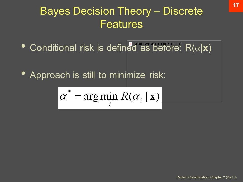 Pattern Classification, Chapter 2 (Part 3) 17 Bayes Decision Theory – Discrete Features Conditional risk is defined as before: R(  |x) Approach is still to minimize risk: