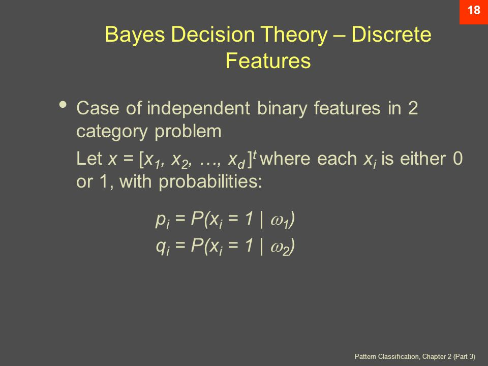 Pattern Classification, Chapter 2 (Part 3) 18 Bayes Decision Theory – Discrete Features Case of independent binary features in 2 category problem Let x = [x 1, x 2, …, x d ] t where each x i is either 0 or 1, with probabilities: p i = P(x i = 1 |  1 ) q i = P(x i = 1 |  2 )