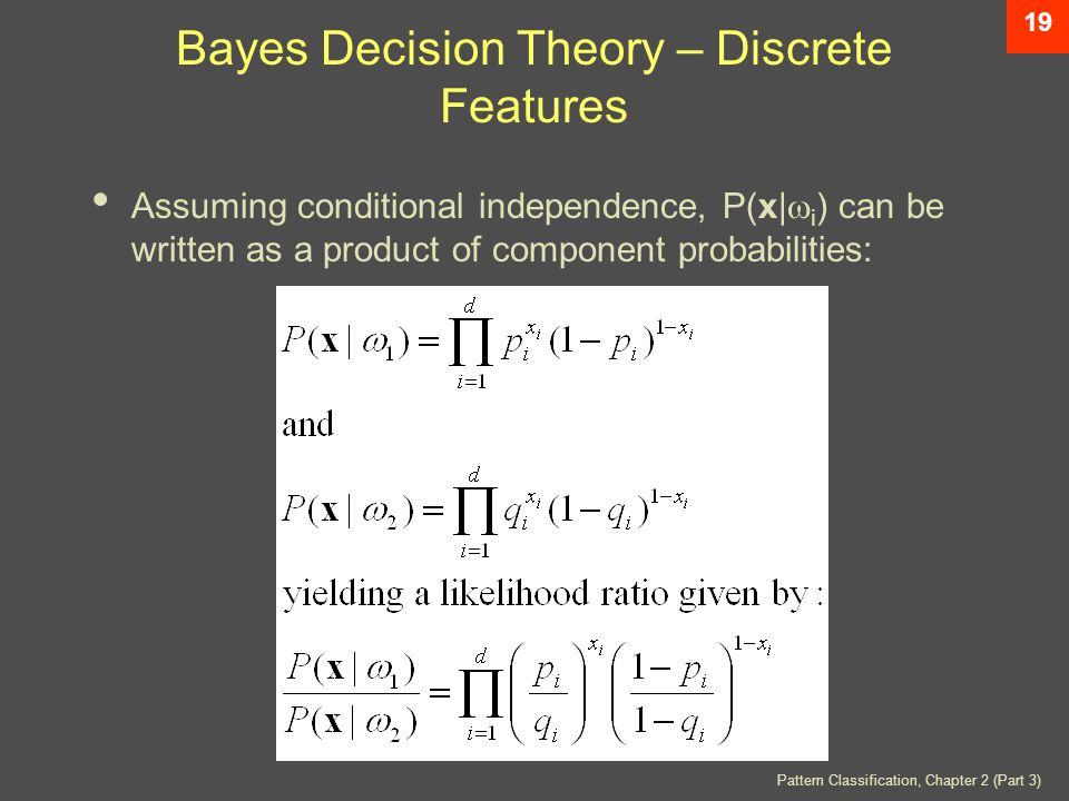 Pattern Classification, Chapter 2 (Part 3) 19 Bayes Decision Theory – Discrete Features Assuming conditional independence, P(x|  i ) can be written as a product of component probabilities: