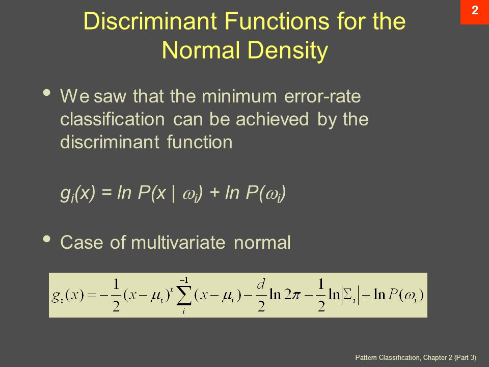 Pattern Classification, Chapter 2 (Part 3) 2 Discriminant Functions for the Normal Density We saw that the minimum error-rate classification can be achieved by the discriminant function g i (x) = ln P(x |  i ) + ln P(  i ) Case of multivariate normal