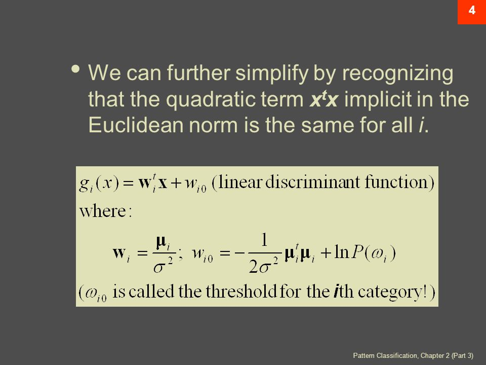 Pattern Classification, Chapter 2 (Part 3) 4 We can further simplify by recognizing that the quadratic term x t x implicit in the Euclidean norm is the same for all i.