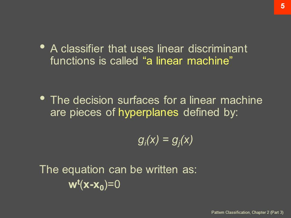 Pattern Classification, Chapter 2 (Part 3) 5 A classifier that uses linear discriminant functions is called a linear machine The decision surfaces for a linear machine are pieces of hyperplanes defined by: g i (x) = g j (x) The equation can be written as: w t (x-x 0 )=0