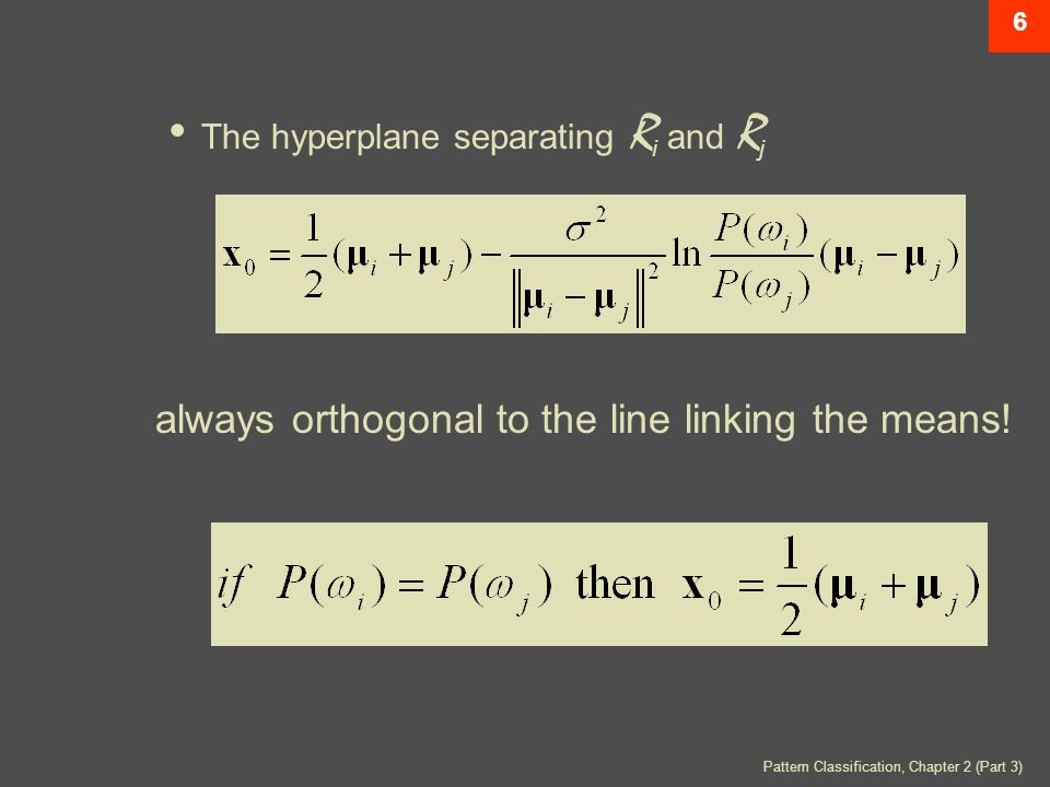 Pattern Classification, Chapter 2 (Part 3) 6 The hyperplane separating R i and R j always orthogonal to the line linking the means!