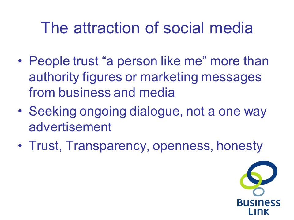 The attraction of social media People trust a person like me more than authority figures or marketing messages from business and media Seeking ongoing dialogue, not a one way advertisement Trust, Transparency, openness, honesty