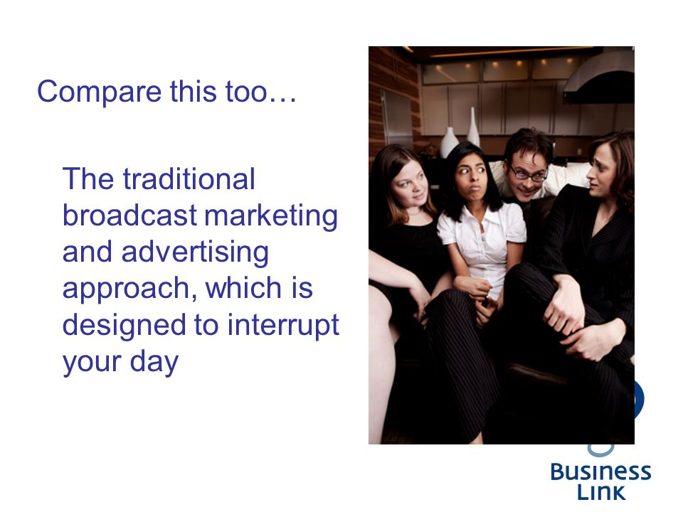 Compare this too… The traditional broadcast marketing and advertising approach, which is designed to interrupt your day