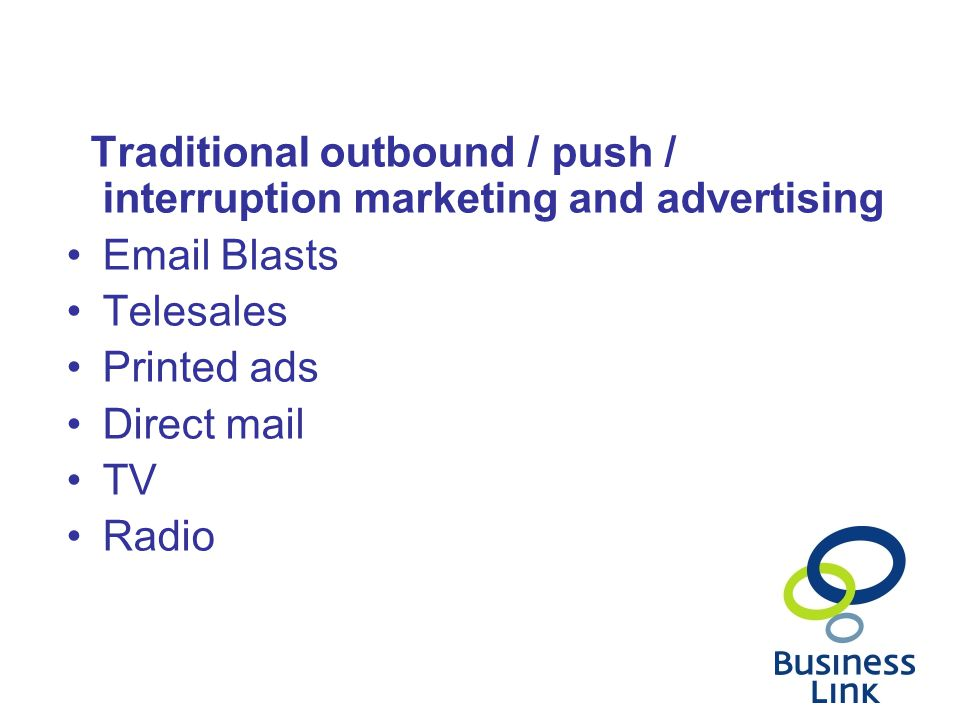 Traditional outbound / push / interruption marketing and advertising  Blasts Telesales Printed ads Direct mail TV Radio