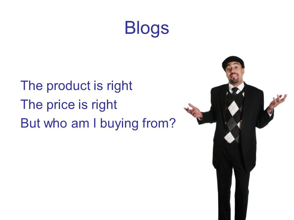 Blogs The product is right The price is right But who am I buying from