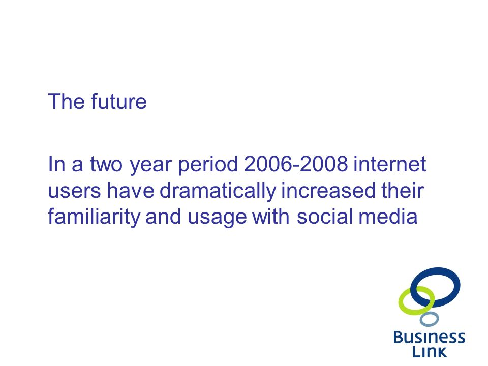 The future In a two year period internet users have dramatically increased their familiarity and usage with social media