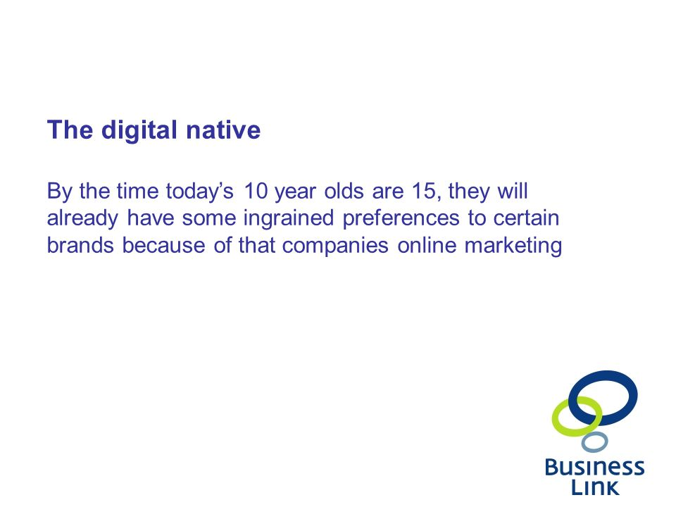 The digital native By the time today's 10 year olds are 15, they will already have some ingrained preferences to certain brands because of that companies online marketing