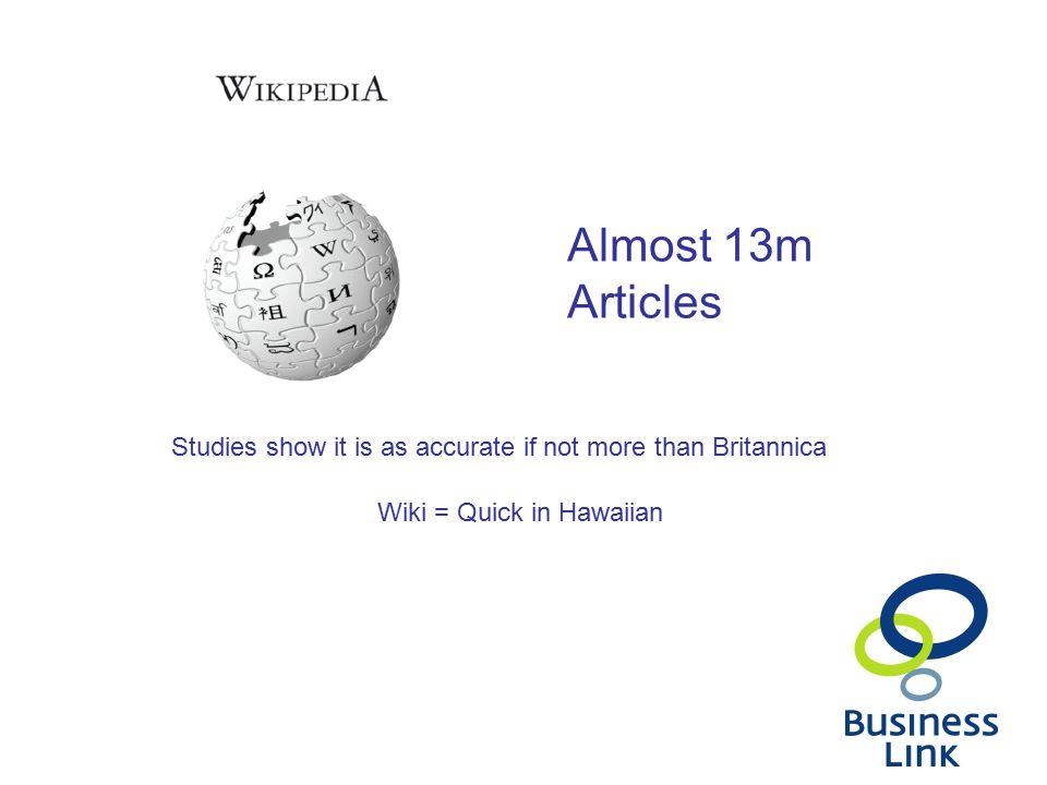 Almost 13m Articles Studies show it is as accurate if not more than Britannica Wiki = Quick in Hawaiian