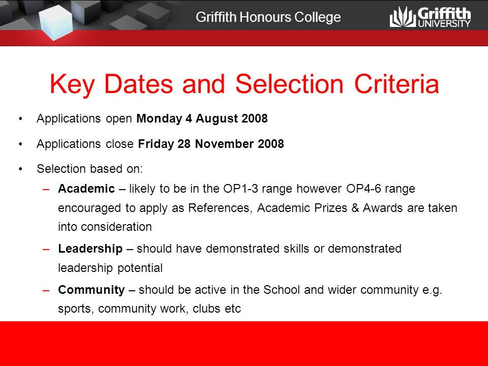 Key Dates and Selection Criteria Applications open Monday 4 August 2008 Applications close Friday 28 November 2008 Selection based on: –Academic – likely to be in the OP1-3 range however OP4-6 range encouraged to apply as References, Academic Prizes & Awards are taken into consideration –Leadership – should have demonstrated skills or demonstrated leadership potential –Community – should be active in the School and wider community e.g.