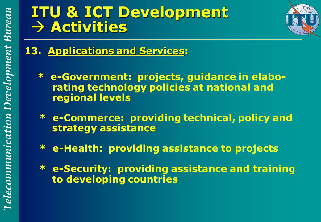 Telecommunication Development Bureau ITU & ICT Development  Activities Applications and Services 13.