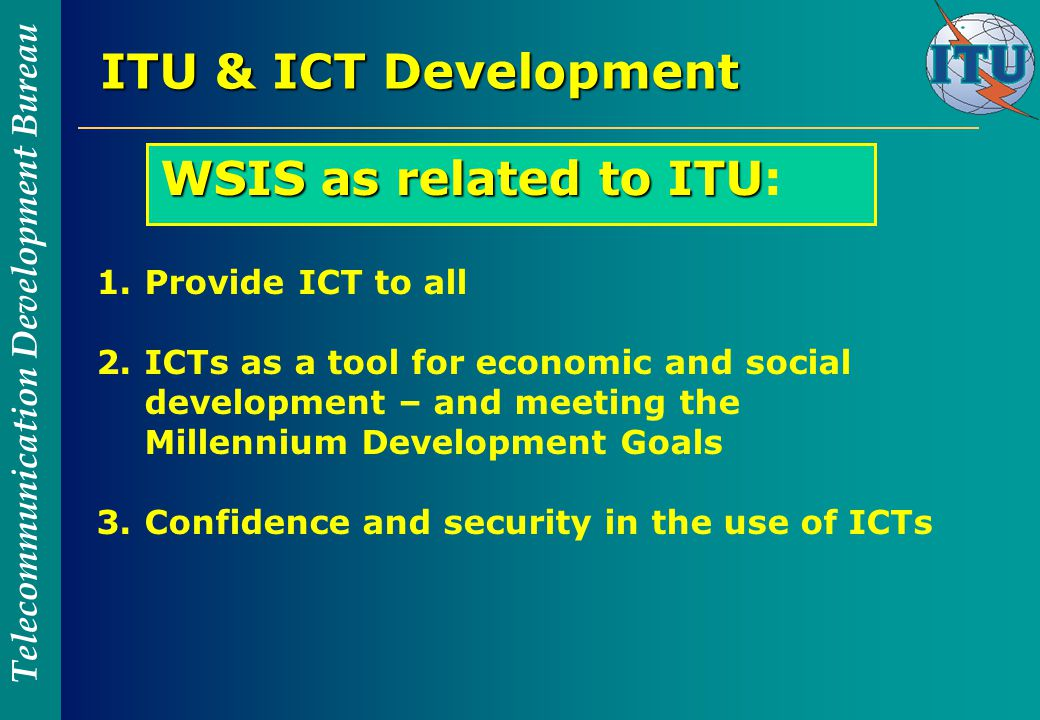Telecommunication Development Bureau ITU & ICT Development WSIS as related to ITU WSIS as related to ITU: 1.Provide ICT to all 2.ICTs as a tool for economic and social development – and meeting the Millennium Development Goals 3.Confidence and security in the use of ICTs