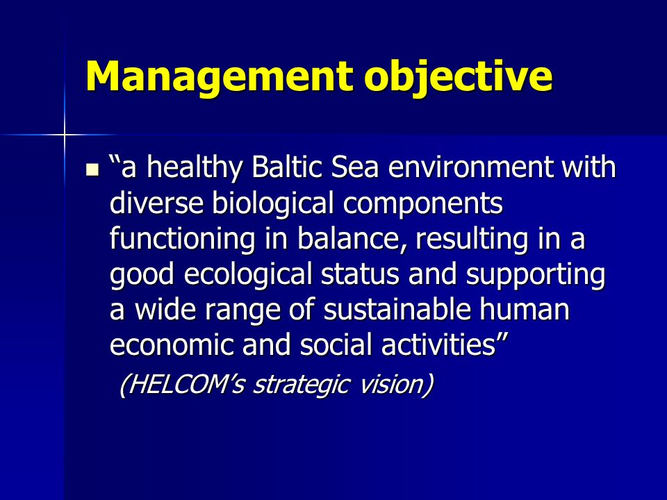 Management objective a healthy Baltic Sea environment with diverse biological components functioning in balance, resulting in a good ecological status and supporting a wide range of sustainable human economic and social activities a healthy Baltic Sea environment with diverse biological components functioning in balance, resulting in a good ecological status and supporting a wide range of sustainable human economic and social activities (HELCOM's strategic vision)