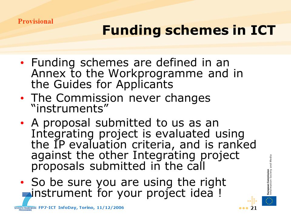 Provisional FP7-ICT InfoDay, Torino, 11/12/ Funding schemes are defined in an Annex to the Workprogramme and in the Guides for Applicants The Commission never changes instruments A proposal submitted to us as an Integrating project is evaluated using the IP evaluation criteria, and is ranked against the other Integrating project proposals submitted in the call So be sure you are using the right instrument for your project idea .