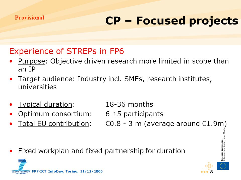 Provisional FP7-ICT InfoDay, Torino, 11/12/ Experience of STREPs in FP6 Purpose: Objective driven research more limited in scope than an IP Target audience: Industry incl.