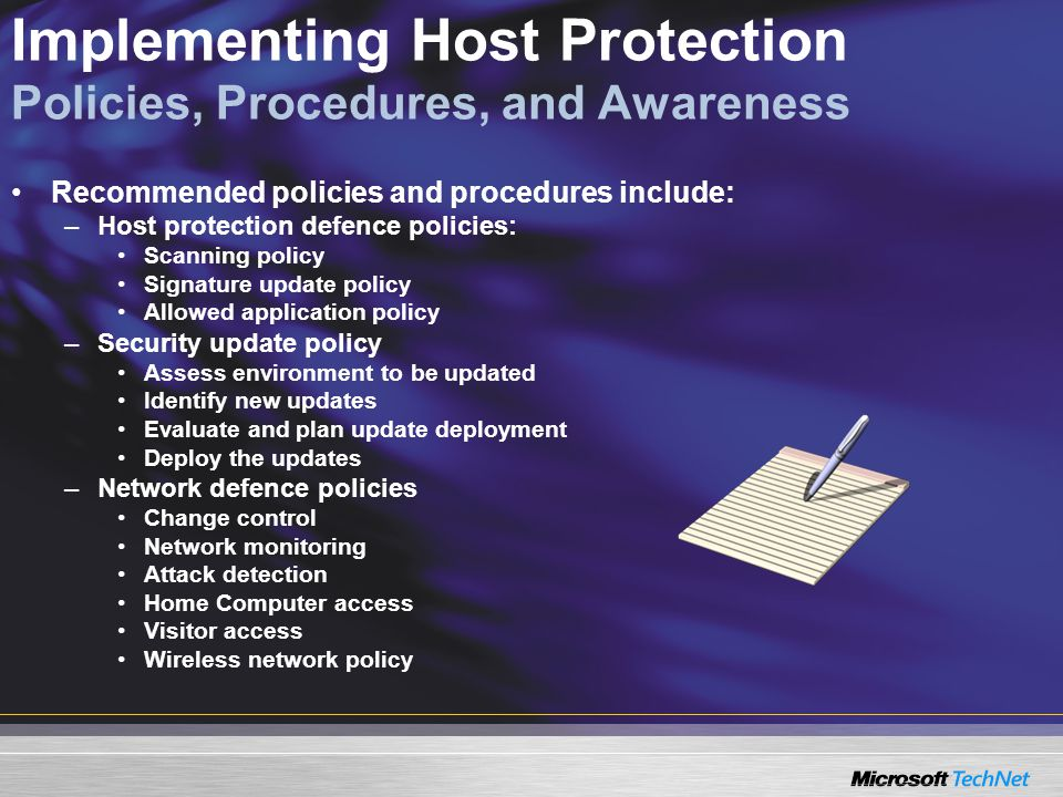 Implementing Host Protection Policies, Procedures, and Awareness Recommended policies and procedures include: –Host protection defence policies: Scanning policy Signature update policy Allowed application policy –Security update policy Assess environment to be updated Identify new updates Evaluate and plan update deployment Deploy the updates –Network defence policies Change control Network monitoring Attack detection Home Computer access Visitor access Wireless network policy