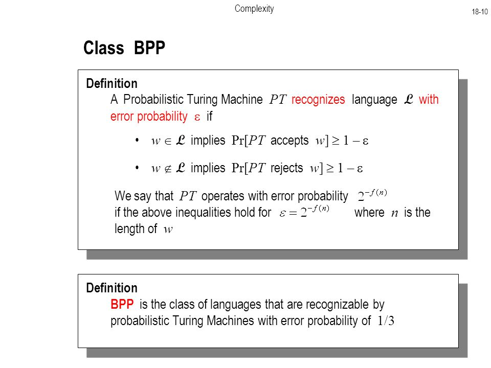 Complexity Class BPP Definition A Probabilistic Turing Machine PT recognizes language L with error probability  if w  L implies Pr[PT accepts w]  1 –  w  L implies Pr[PT rejects w]  1 –  Definition BPP is the class of languages that are recognizable by probabilistic Turing Machines with error probability of 1/3 We say that PT operates with error probability if the above inequalities hold for where n is the length of w