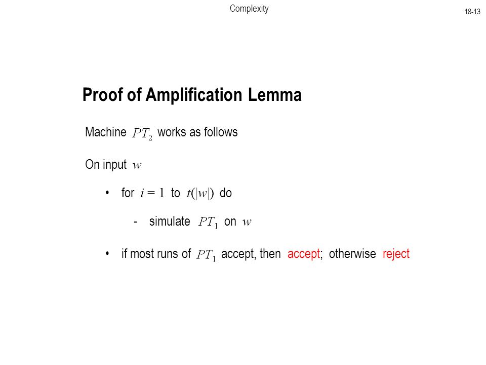 Complexity Proof of Amplification Lemma Machine works as follows On input w for i = 1 to t(|w|) do - simulate on w if most runs of accept, then accept; otherwise reject