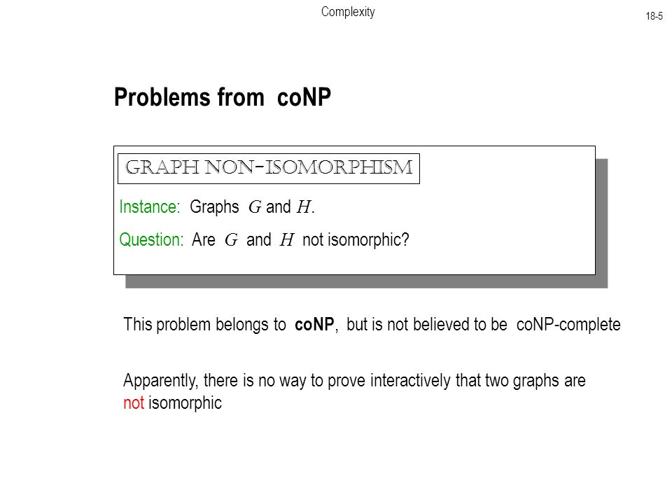 Complexity 18-5 Problems from coNP Instance: Graphs G and H.
