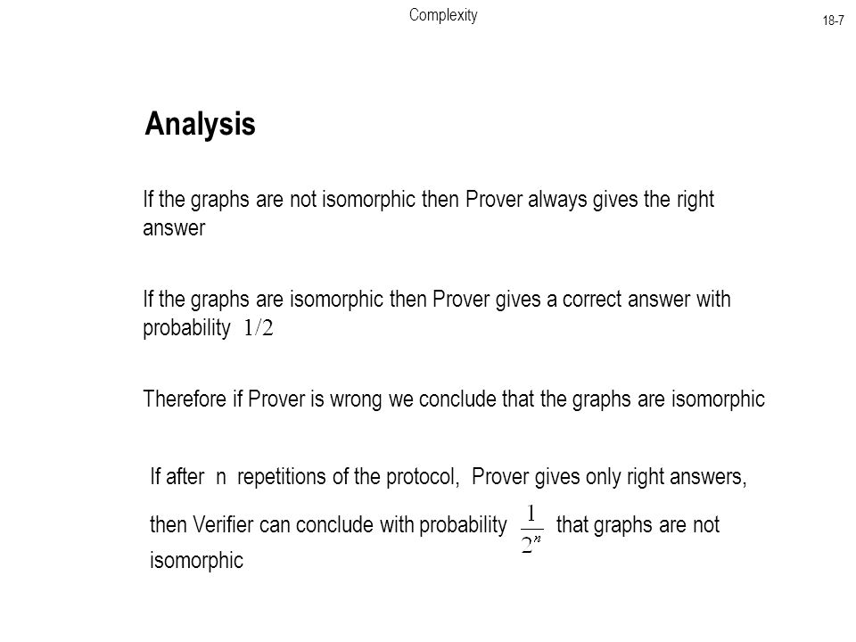Complexity 18-7 Analysis If the graphs are not isomorphic then Prover always gives the right answer If the graphs are isomorphic then Prover gives a correct answer with probability 1/2 Therefore if Prover is wrong we conclude that the graphs are isomorphic If after n repetitions of the protocol, Prover gives only right answers, then Verifier can conclude with probability that graphs are not isomorphic