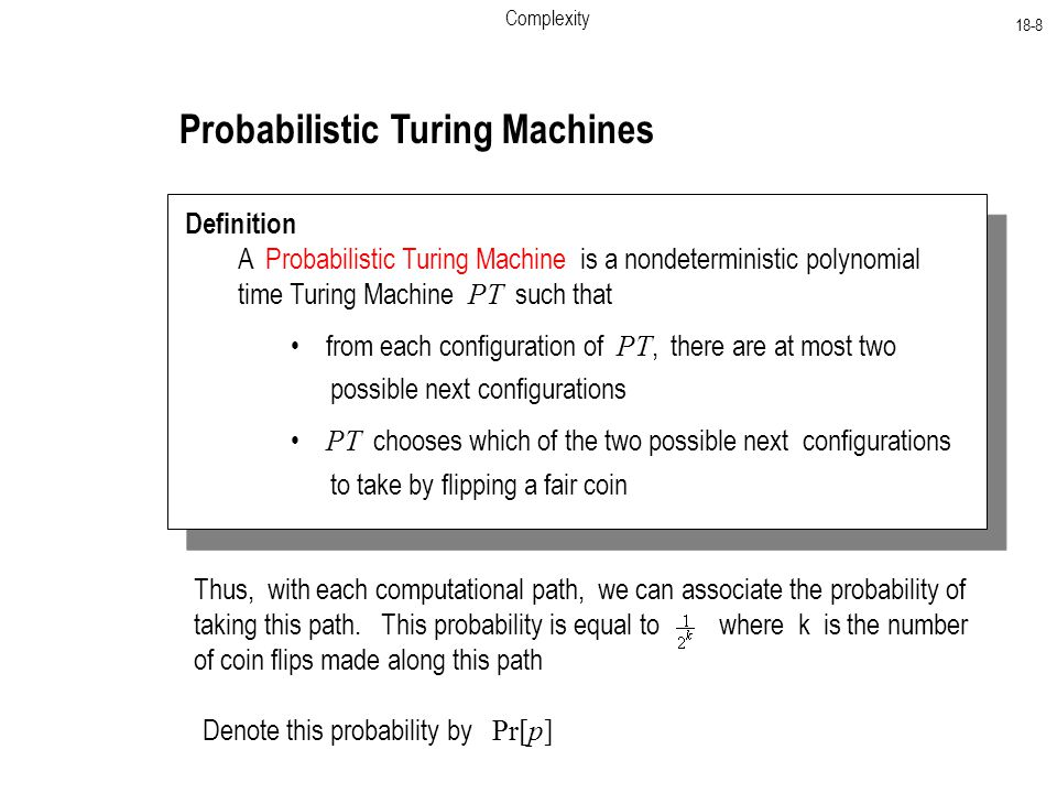Complexity 18-8 Probabilistic Turing Machines Definition A Probabilistic Turing Machine is a nondeterministic polynomial time Turing Machine PT such that from each configuration of PT, there are at most two possible next configurations PT chooses which of the two possible next configurations to take by flipping a fair coin Thus, with each computational path, we can associate the probability of taking this path.