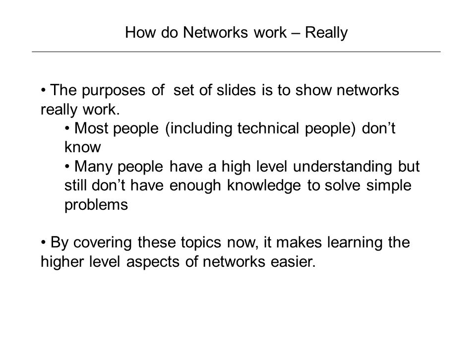 How do Networks work – Really The purposes of set of slides is to show networks really work.