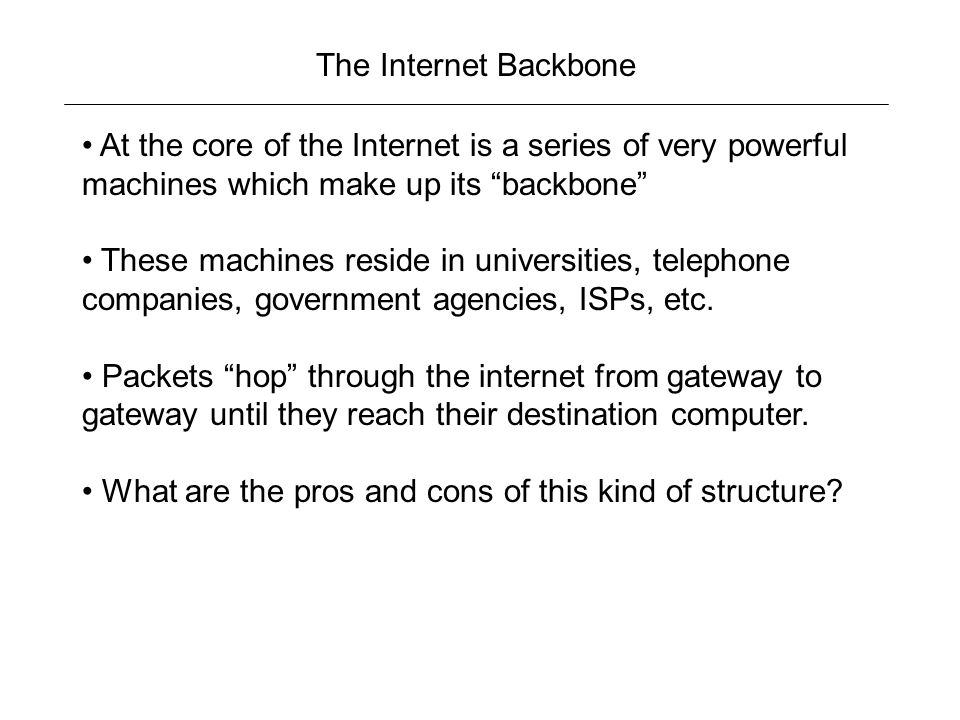 The Internet Backbone At the core of the Internet is a series of very powerful machines which make up its backbone These machines reside in universities, telephone companies, government agencies, ISPs, etc.