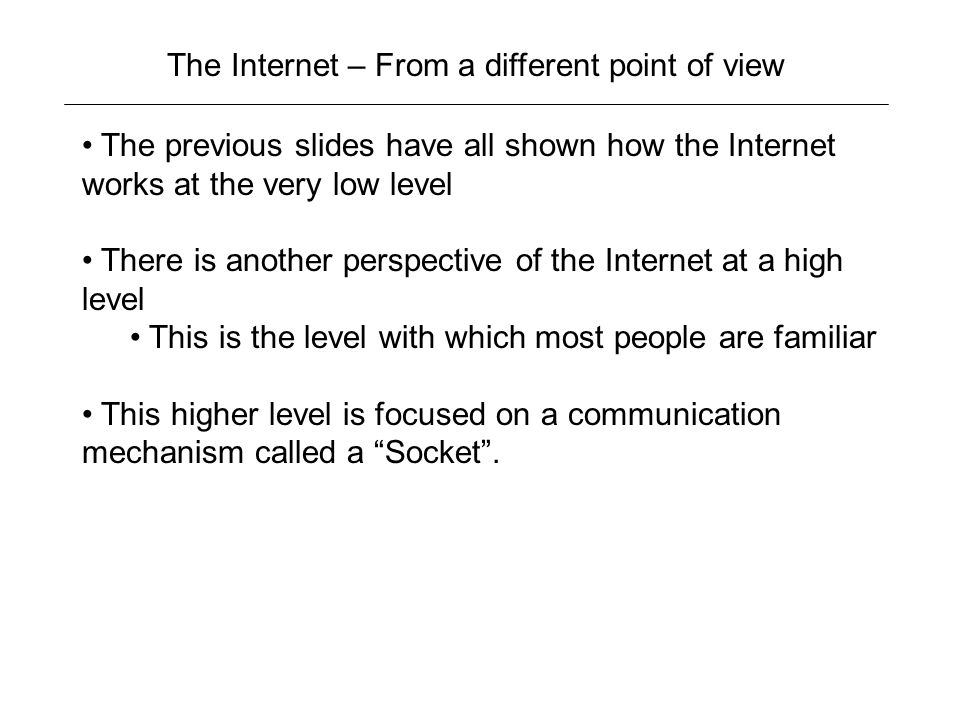 The Internet – From a different point of view The previous slides have all shown how the Internet works at the very low level There is another perspective of the Internet at a high level This is the level with which most people are familiar This higher level is focused on a communication mechanism called a Socket .