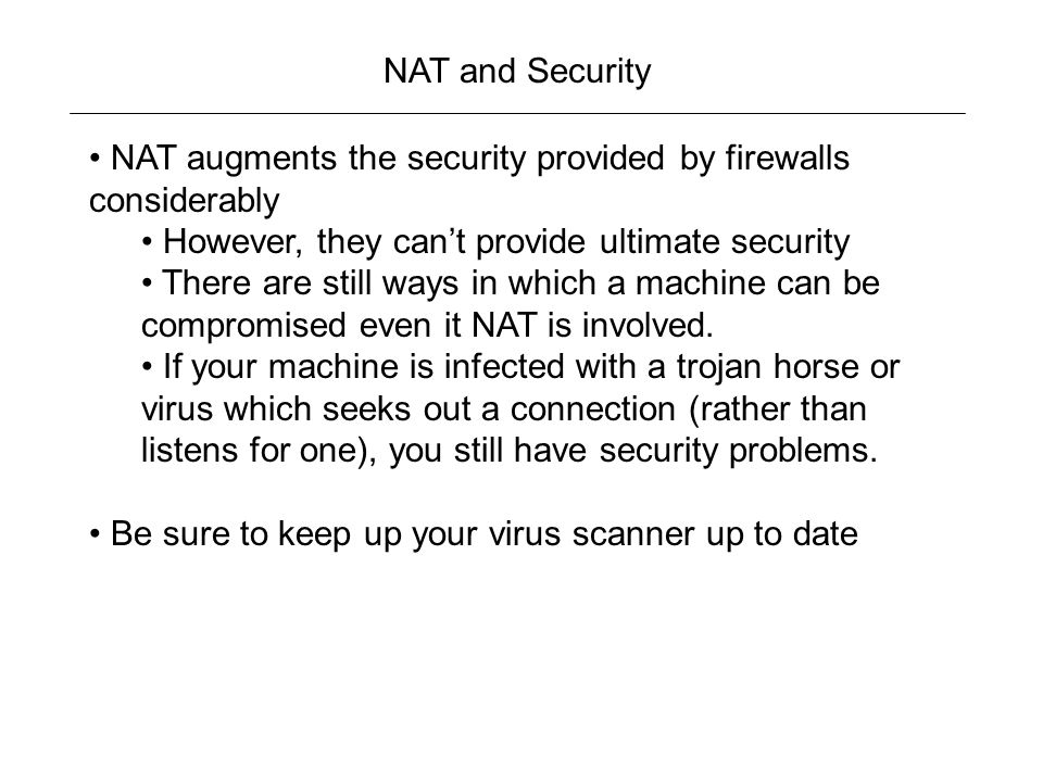 NAT and Security NAT augments the security provided by firewalls considerably However, they can't provide ultimate security There are still ways in which a machine can be compromised even it NAT is involved.
