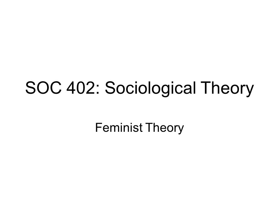SOC 402: Sociological Theory Feminist Theory