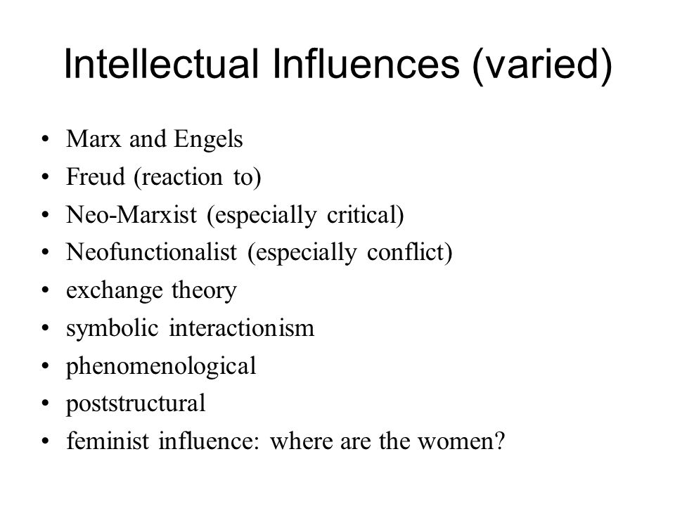 Intellectual Influences (varied) Marx and Engels Freud (reaction to) Neo-Marxist (especially critical) Neofunctionalist (especially conflict) exchange theory symbolic interactionism phenomenological poststructural feminist influence: where are the women