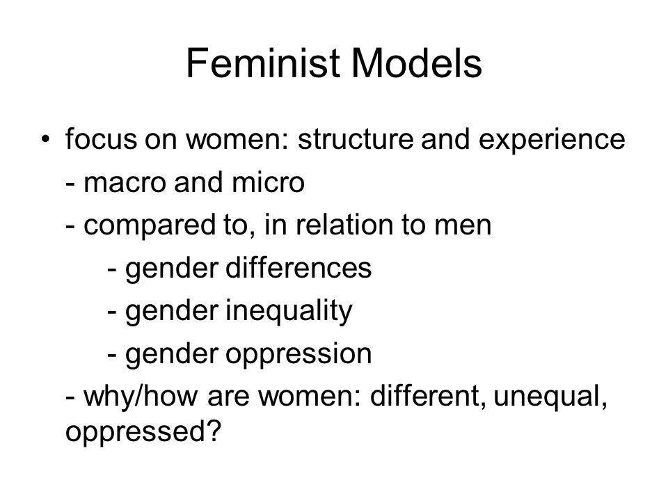 Feminist Models focus on women: structure and experience - macro and micro - compared to, in relation to men - gender differences - gender inequality - gender oppression - why/how are women: different, unequal, oppressed