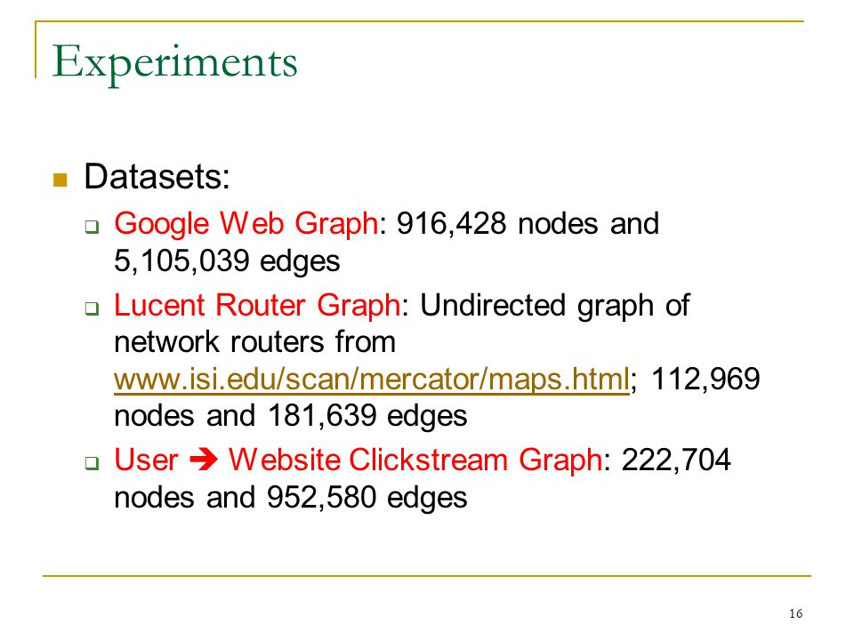 16 Experiments Datasets:  Google Web Graph: 916,428 nodes and 5,105,039 edges  Lucent Router Graph: Undirected graph of network routers from   112,969 nodes and 181,639 edges    User  Website Clickstream Graph: 222,704 nodes and 952,580 edges