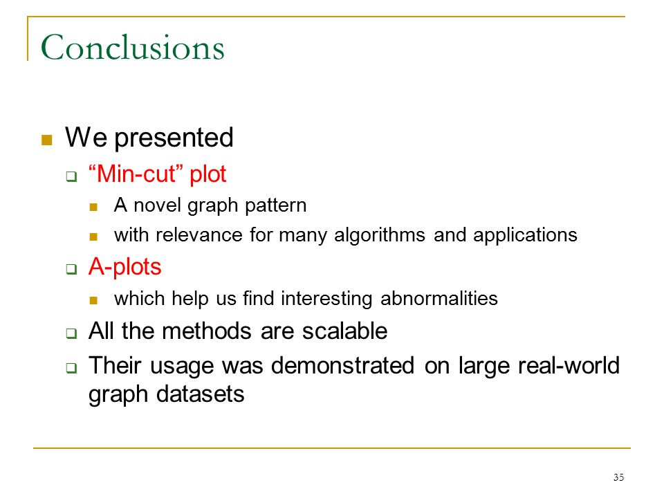 35 Conclusions We presented  Min-cut plot A novel graph pattern with relevance for many algorithms and applications  A-plots which help us find interesting abnormalities  All the methods are scalable  Their usage was demonstrated on large real-world graph datasets