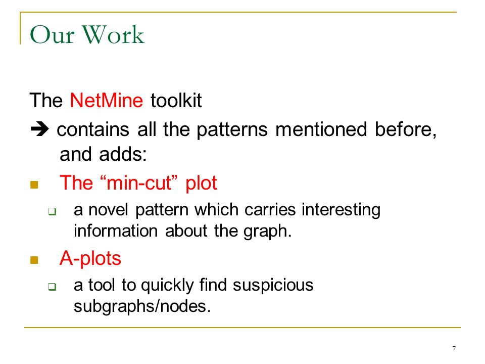 7 Our Work The NetMine toolkit  contains all the patterns mentioned before, and adds: The min-cut plot  a novel pattern which carries interesting information about the graph.