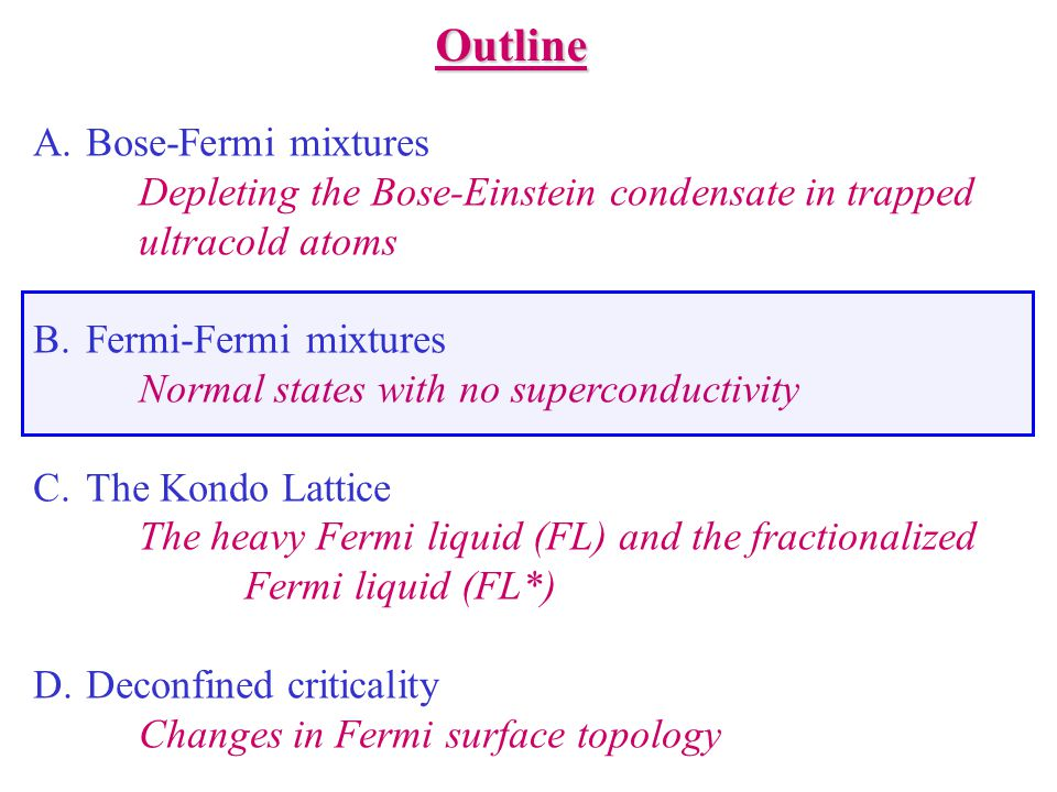 Outline A.Bose-Fermi mixtures Depleting the Bose-Einstein condensate in trapped ultracold atoms B.Fermi-Fermi mixtures Normal states with no superconductivity C.The Kondo Lattice The heavy Fermi liquid (FL) and the fractionalized Fermi liquid (FL*) D.Deconfined criticality Changes in Fermi surface topology