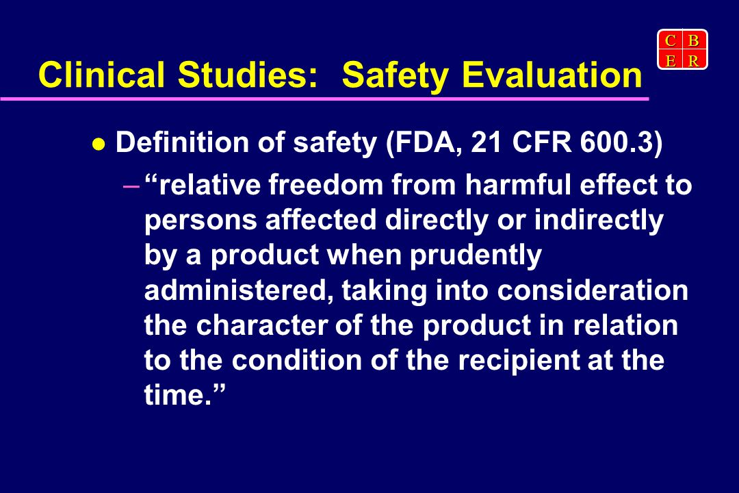 CBER Clinical Studies: Safety Evaluation Definition of safety (FDA, 21 CFR 600.3) – relative freedom from harmful effect to persons affected directly or indirectly by a product when prudently administered, taking into consideration the character of the product in relation to the condition of the recipient at the time.