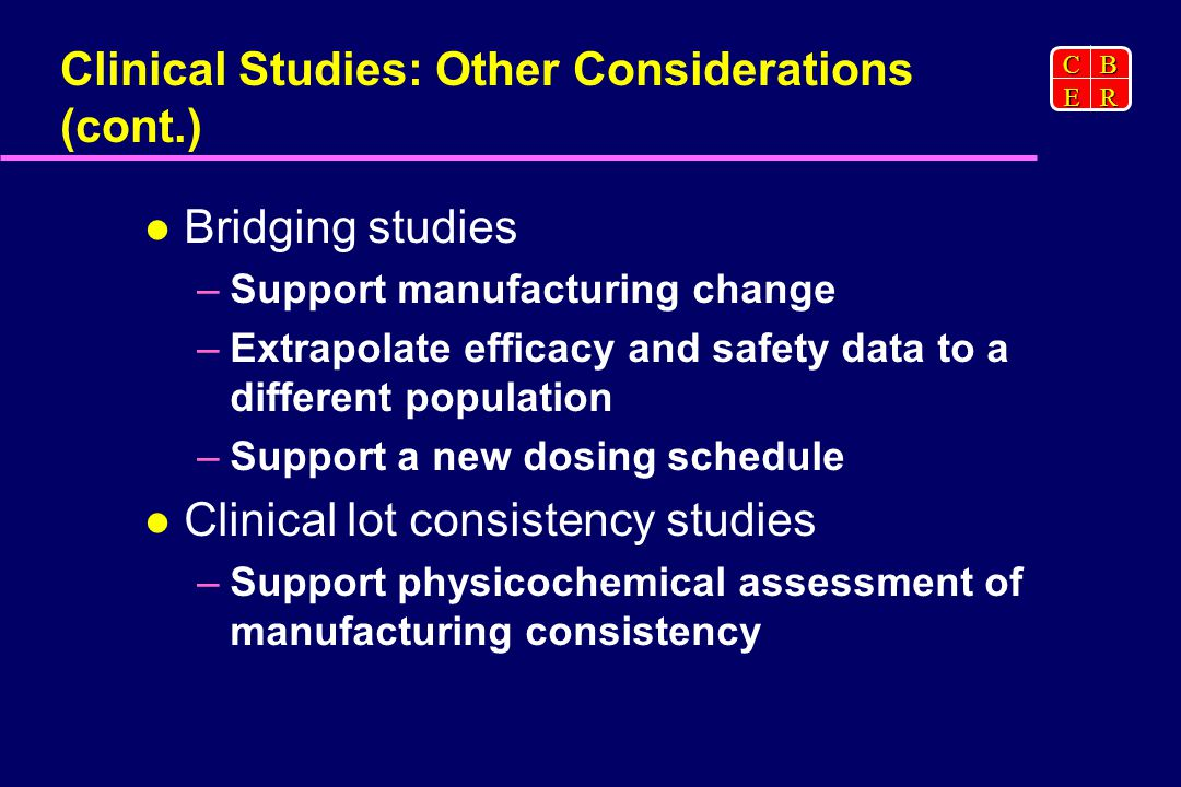 CBER Clinical Studies: Other Considerations (cont.) Bridging studies –Support manufacturing change –Extrapolate efficacy and safety data to a different population –Support a new dosing schedule Clinical lot consistency studies –Support physicochemical assessment of manufacturing consistency