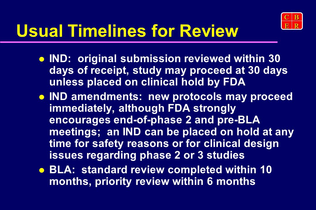 CBER Usual Timelines for Review IND: original submission reviewed within 30 days of receipt, study may proceed at 30 days unless placed on clinical hold by FDA IND amendments: new protocols may proceed immediately, although FDA strongly encourages end-of-phase 2 and pre-BLA meetings; an IND can be placed on hold at any time for safety reasons or for clinical design issues regarding phase 2 or 3 studies BLA: standard review completed within 10 months, priority review within 6 months