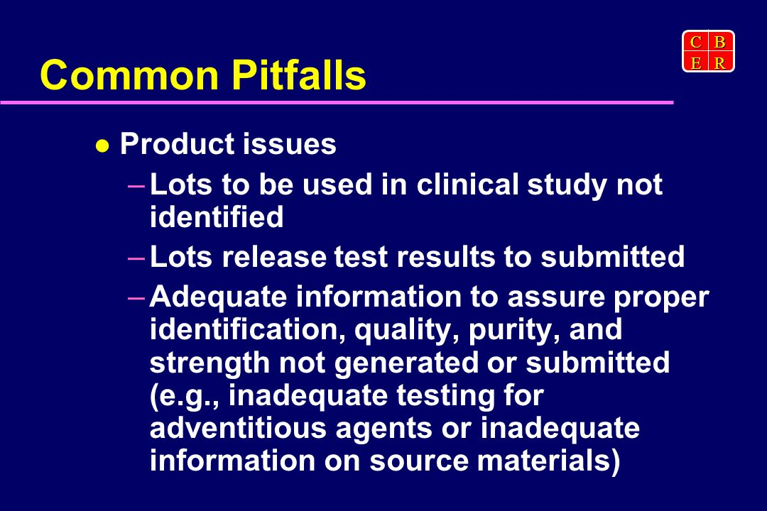 CBER Common Pitfalls Product issues –Lots to be used in clinical study not identified –Lots release test results to submitted –Adequate information to assure proper identification, quality, purity, and strength not generated or submitted (e.g., inadequate testing for adventitious agents or inadequate information on source materials)