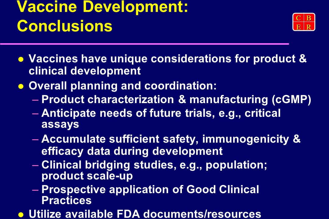 CBER Vaccine Development: Conclusions Vaccines have unique considerations for product & clinical development Overall planning and coordination: –Product characterization & manufacturing (cGMP) –Anticipate needs of future trials, e.g., critical assays –Accumulate sufficient safety, immunogenicity & efficacy data during development –Clinical bridging studies, e.g., population; product scale-up –Prospective application of Good Clinical Practices Utilize available FDA documents/resources