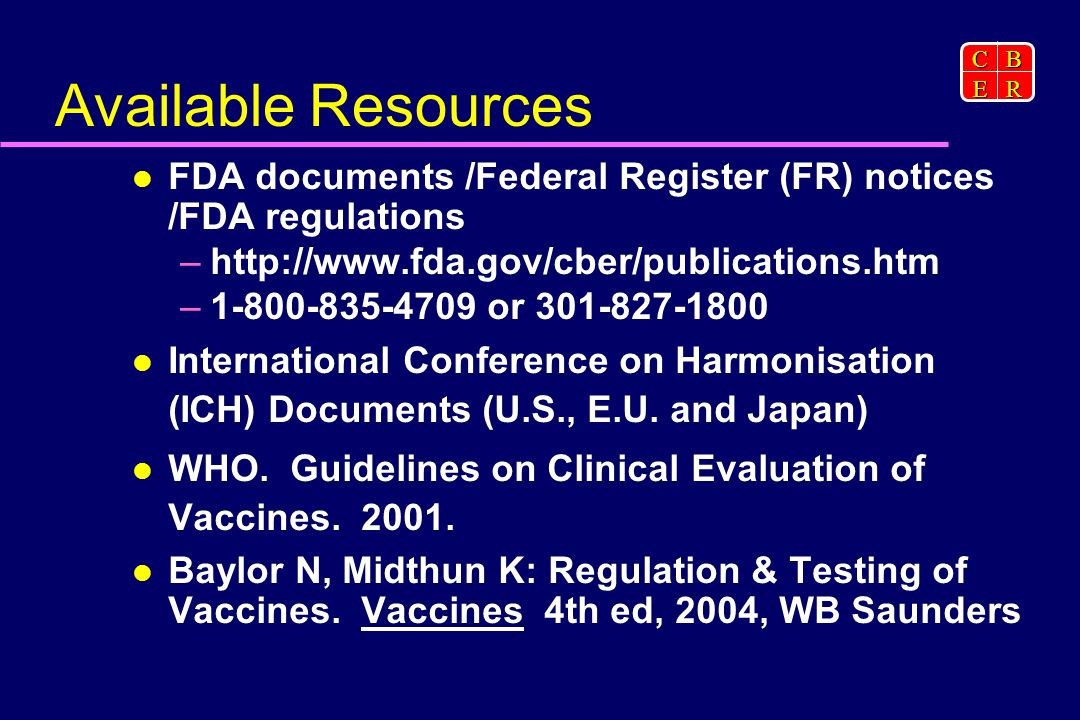 CBER Available Resources FDA documents /Federal Register (FR) notices /FDA regulations –  – or International Conference on Harmonisation (ICH) Documents (U.S., E.U.