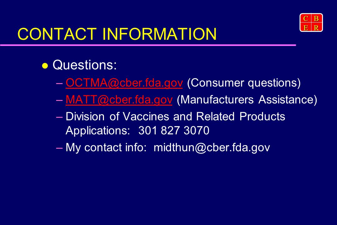 CBER CONTACT INFORMATION Questions: (Consumer  (Manufacturers –Division of Vaccines and Related Products Applications: –My contact info: