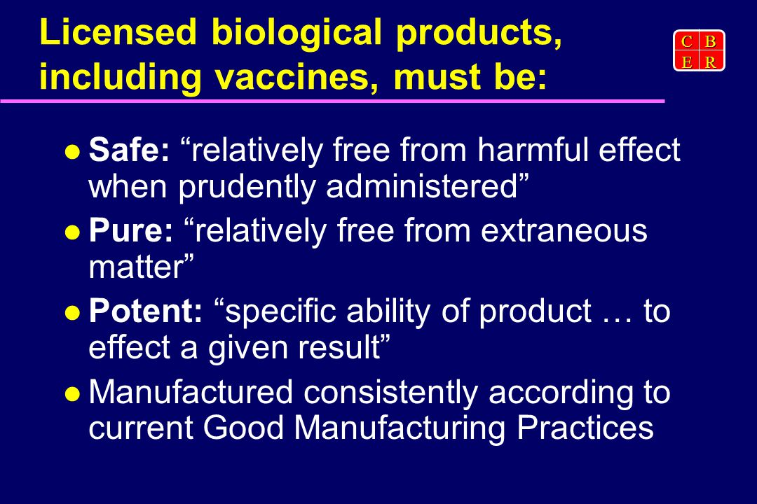 CBER Licensed biological products, including vaccines, must be: Safe: relatively free from harmful effect when prudently administered Pure: relatively free from extraneous matter Potent: specific ability of product … to effect a given result Manufactured consistently according to current Good Manufacturing Practices